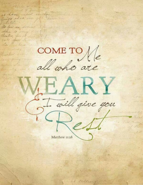 Come to me all who are weary & I will give you rest. Matthew 11:28