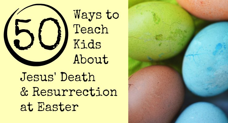 50 Ways to Teach Kids About Jesus' Death & Resurrection at Easter