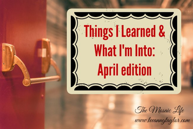 Things I Learned & What I'm Into: April Edition - The Mosaic Life