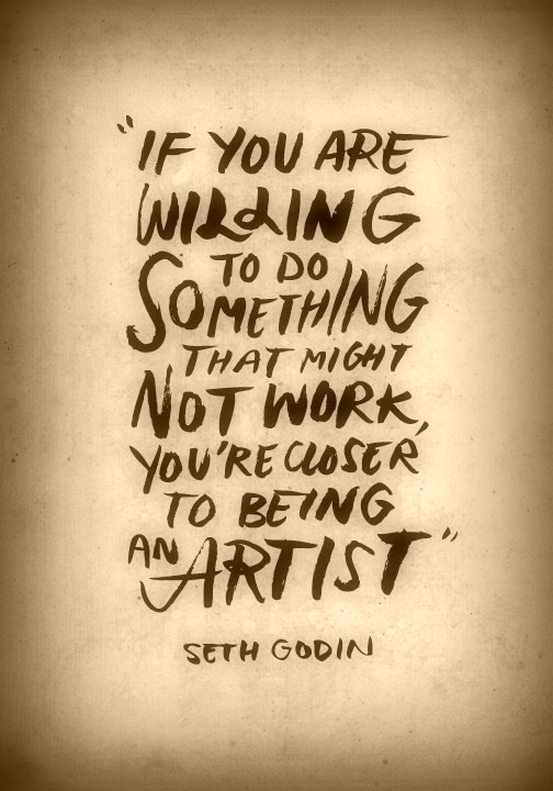 """If you are willing to do something that might not work, you're closer to being an artist.""  Seth Godin"
