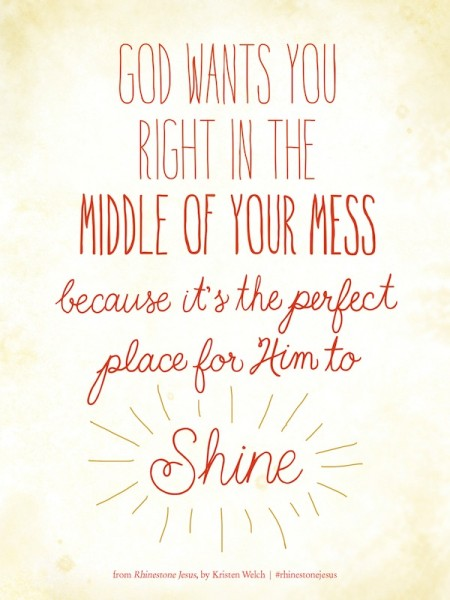 God wants you right in the middle of your mess because it's the perfect place for Him to shine.