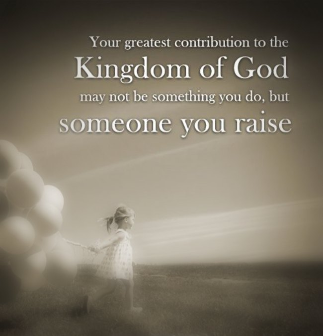 Your greatest contribution to the Kingdom of God may not be something you do, but someone you raise. — Andy Stanley