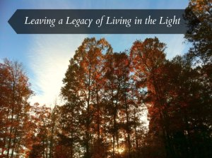 Leaving a Legacy of Living in the Light